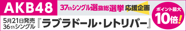 AKB48 37thシングル選抜総選挙 応援企画『ラブラドール・レトリバー』ポイント最大10倍キャンペーン!