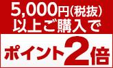 5,000円以上購入ポイント2倍!