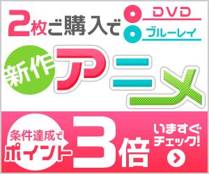 新作アニメ2枚ご購入でポイント3倍!
