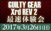 GUILTY GEAR Xrd Rev 2最速体験会3月26日開催!