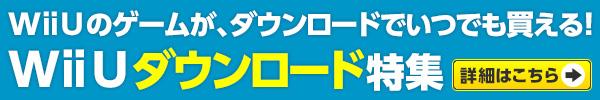 Wii Uのゲームが、ダウンロードでいつでも買える!Wii Uダウンロード特集詳細はこちら