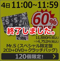 [12月4日11:00〜11:59] Mr.S (スペシャル限定盤 2CD+DVD+クラッチバッグ)  11,880円(税込)⇒4,752円(税込) 60%OFF 120個限定!は終了いたしました。
