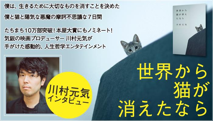 僕は、生きるために大切なものを消すことを決めた。僕と猫と陽気な悪魔の摩訶不思議な7日間。たちまち10万部突破!本屋大賞にもノミネート!気鋭の映画プロデューサー川村元気が手がけた感動的、人生哲学エンタテインメント『世界から猫が消えたなら』川村元気インタビュー