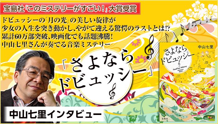 宝島社『このミステリーがすごい!』大賞受賞 ドビュッシーの「月の光」の美しい旋律が少女の人生を突き動かし、やがて迎える驚愕のラストとは!? 累計60万部突破、映画化でも話題沸騰!中山七里さんが奏でる音楽ミステリー「さよならドビュッシー」 中山七里インタビュー