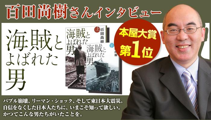 本屋大賞第1位『海賊とよばれた男』百田尚樹さんインタビューバブル崩壊、リーマン・ショック、そして東日本大震災。自信をなくした日本人たちに、いまこそ知って欲しい。かつてこんな男たちがいたことを。