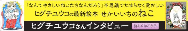 著者インタビュー ヒグチユウコさん せかいいちのねこ