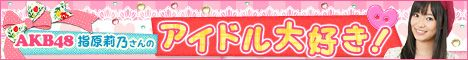 AKB48指原莉乃さんの「アイドル大好き」インタビューをご紹介!