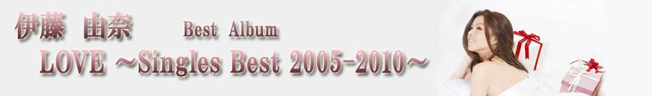 伊藤由奈 初のベストアルバム『LOVE 〜Singles Best 2005-2010〜』