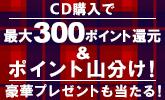 CD 最大300ポイント還元&豪華プレゼントキャンペーン