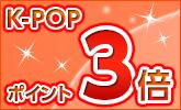 人気のK-POPがポイント3倍!