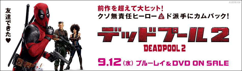 『デッドプール2』Blu-ray&DVD 2018.9.12 ON SALE
