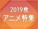 2019秋アニメ特集