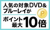 人気作・話題作のタイトルが対象!DVD・ブルーレイがポイント最大10倍キャンペーン