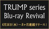 TRUMP series Blu-ray Revival 6/16から8か月連続リリース