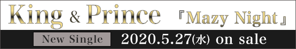 King & Prince New Single「Mazy Night」2020.4.29(水)発売!