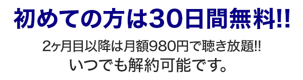 初めての方は30日間無料!!2ヶ月目以降は月額980円で聴き放題!!いつでも解約可能です。無料お試しだけでも300ポイント