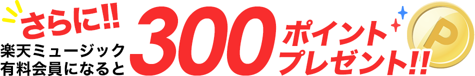 さらに、楽天ミュージック有料会員になると300ポイントプレゼント!!