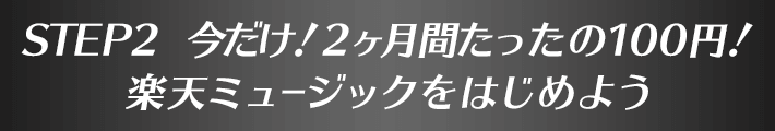 STEP2、今だけ!2ヶ月間たったの100円!楽天ミュージックをはじめよう