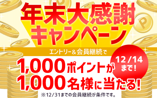 年末大感謝キャンペーン エントリー&会員継続で1,000ポイントが1,000名様に当たる!12/14まで!※12/31までの会員継続が条件です。