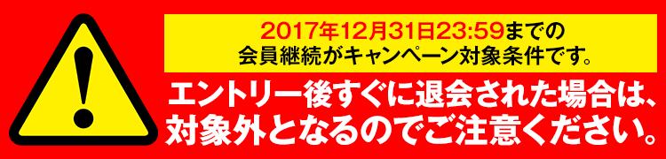 2017年12月31日23:59までの会員継続がキャンペーン対象条件です。エントリー後に退会された場合は、対象外となるのでご注意ください。