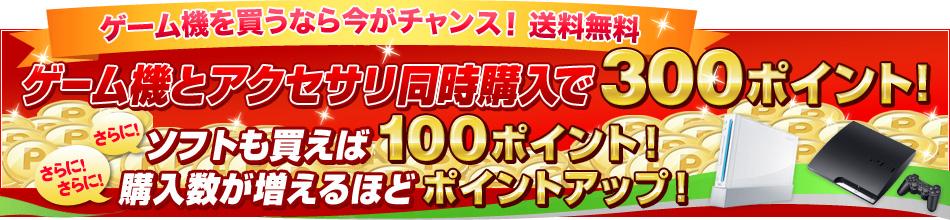 ゲーム機本体とアクセサリを同時購入で、300ポイント!ゲーム機本体とソフトを同時購入で、100ポイントプレゼントキャンペーン!