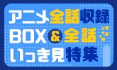 アニメ全話収録BOX&全話いっき見特集
