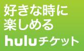 好きな時に楽しめる Huluチケット販売中!