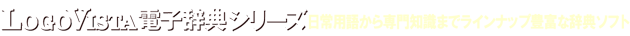 LogoVista 電子辞典シリーズ 日常用語から専門知識までラインナップ豊富な辞典ソフト!