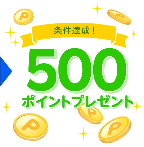 条件達成!500ポイントプレゼント