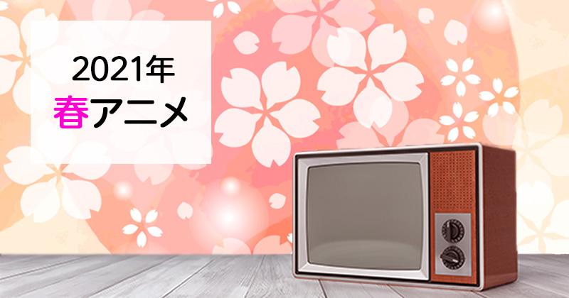 【春アニメ2021】4月スタートの春アニメ原作・関連作品まとめました!(4月10日更新)