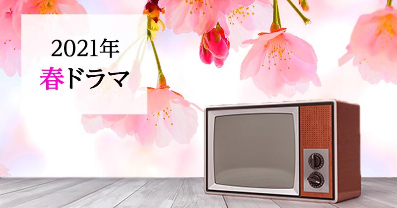 【春ドラマ】2021年4月スタートの注目の春ドラマのおすすめ・原作・関連作品まとめ(4月10日更新)