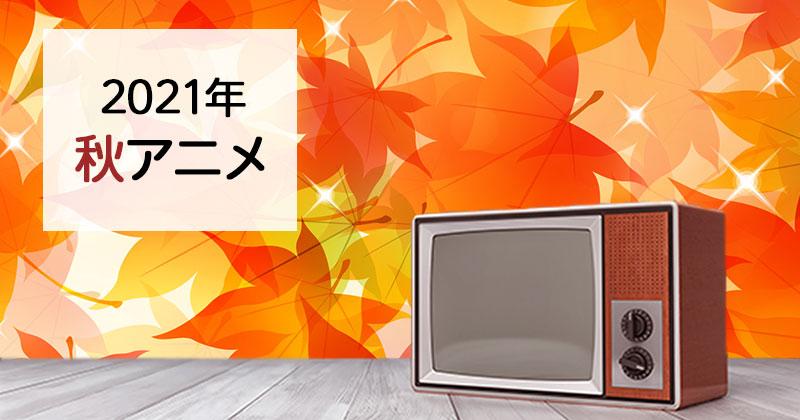 【秋アニメ2021】10月新番組のおすすめ秋アニメ原作・関連作品一覧をまとめました!(7月30日更新)