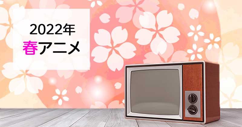 【春アニメ2022】2022年新番組おすすめ春アニメ原作・関連作品をまとめました!2022年放送予定作品も!(10月25日更新)